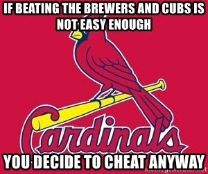 st. louis Cardinals - If beating the Brewers and Cubs is not easy enough You decide to cheat anyway