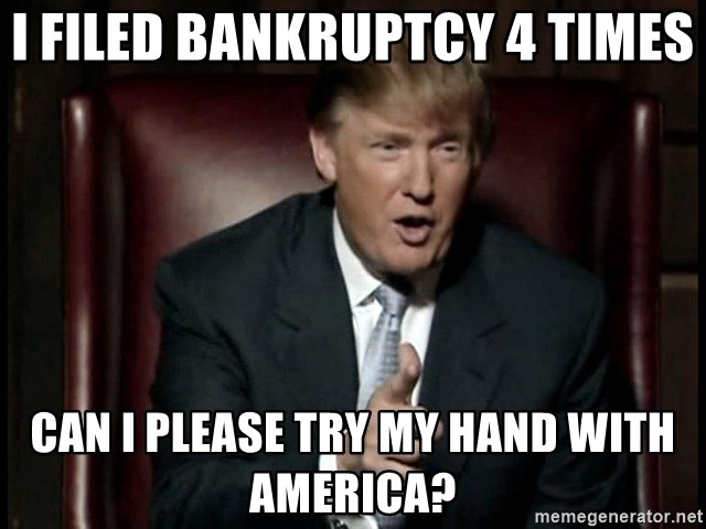 Donald Trump - I filed bankruptcy 4 times Can I please try my hand with America?
