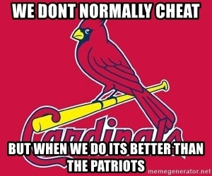 st. louis Cardinals - we dont normally cheat but when we do its better than the patriots