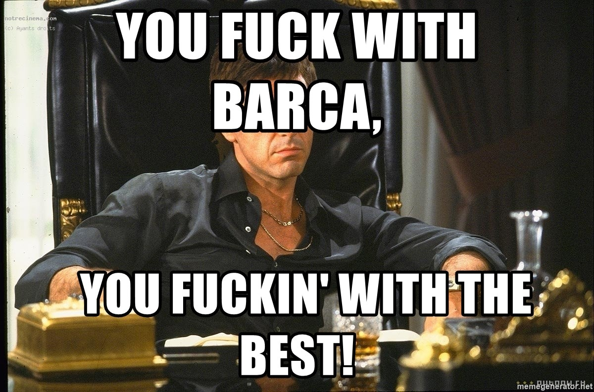 Scarface - you fuck with                         barca,   you fuckin' with the best!
