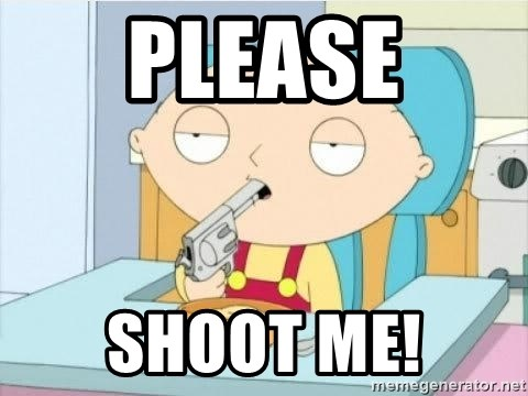 Suicide Stewie - PLEASE SHOOT ME!