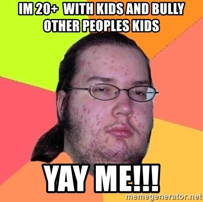 Im 20 With Kids And Bully Other Peoples Kids Yay Me Gordo Nerd Meme Generator Instead of doing anything productive, i just found this journal 'getting to know you' meme thing and decided, why not? meme generator