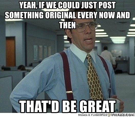 Yeah If You Could Just - yeah, if we could just post something original every now and then that'd be great