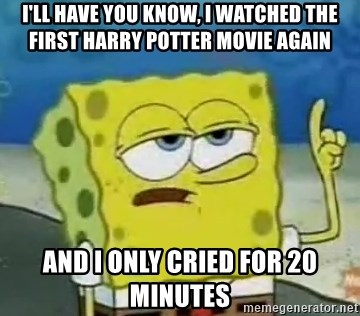 Tough Spongebob - I'LL HAVE YOU KNOW, I WATCHED THE FIRST HARRY POTTER MOVIE AGAIN AND I ONLY CRIED FOR 20 MINUTES
