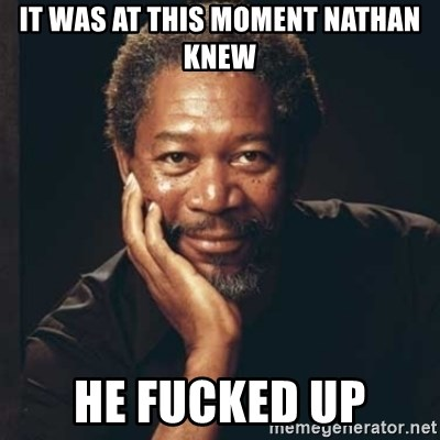 Morgan Freeman - it was at this moment nathan knew He fucked up