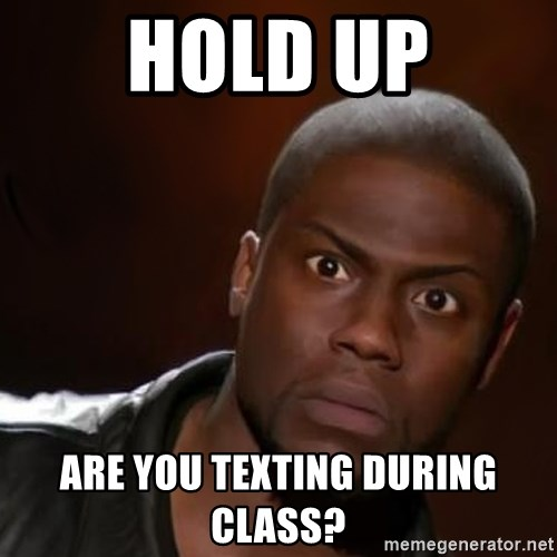 Hold Up Are you texting during class? - kevin hart nigga