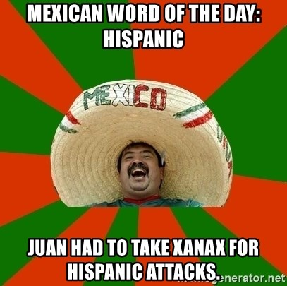 Mexican Word Of The Day Hispanic Juan Had To Take Xanax For