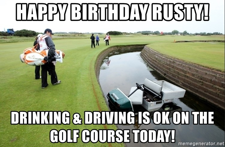 63183447 happy birthday rusty! drinking & driving is ok on the golf course