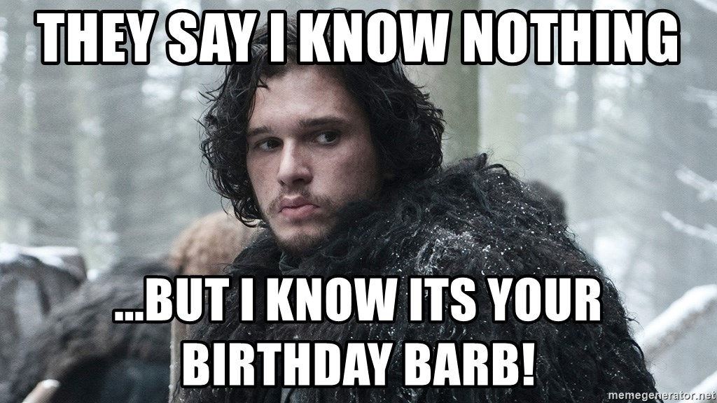 Jon Snow - they say I know nothing ...But I know its your birthday BARB!