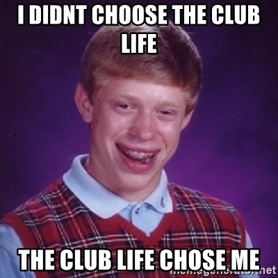 I Didnt Choose The Club Life The Club Life Chose Me Bad Luck Brian