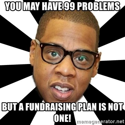 JayZ 99 Problems - You may have 99 problems But a fundraising plan is not one!
