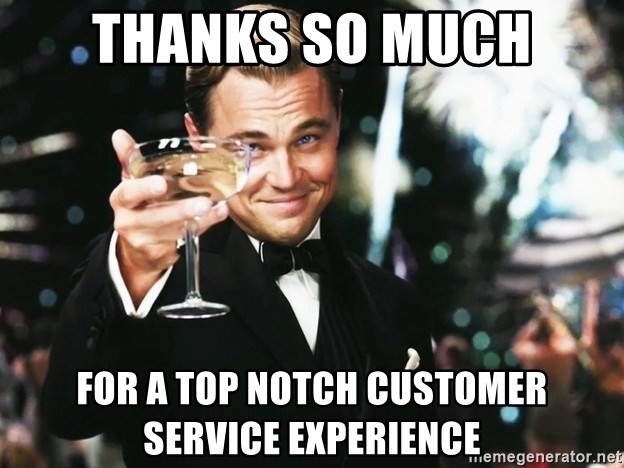 thanks so much for a top notch customer service experience thanks so much for a top notch customer service experience