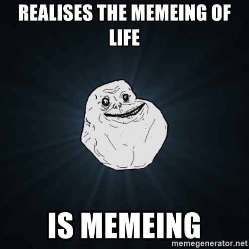 63270320 realises the memeing of life is memeing forever alone meme generator