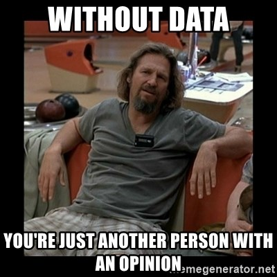 The Dude - Without data you're just another person with an opinion