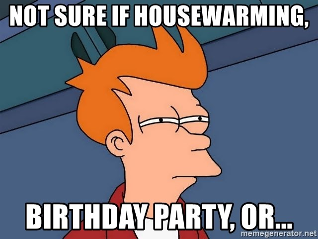 not sure if housewarming birthday party or Futurama Fry