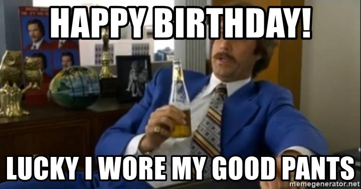 That escalated quickly-Ron Burgundy - Happy Birthday! lucky I wore my good pants