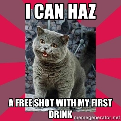 I can haz - i can haz a free shot with my first drink