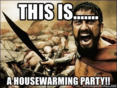 This Is A Housewarming Party This Is Sparta Meme Meme