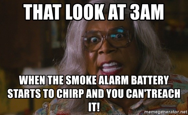That Look At 3am When The Smoke Alarm Battery Starts To Chirp And