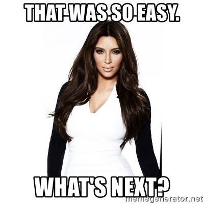 KIM KARDASHIAN - That was so easy. What's next?