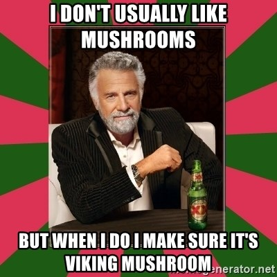 i dont usually - I DON'T USUALLY LIKE MUSHROOMS  BUT WHEN I DO I MAKE SURE IT'S VIKING MUSHROOM