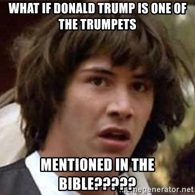 Conspiracy Guy - What if Donald Trump is one of the trumpets mentioned in the Bible?????