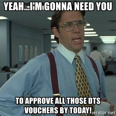 Yeahim Gonna Need You To Approve All Those Dts Vouchers By Today