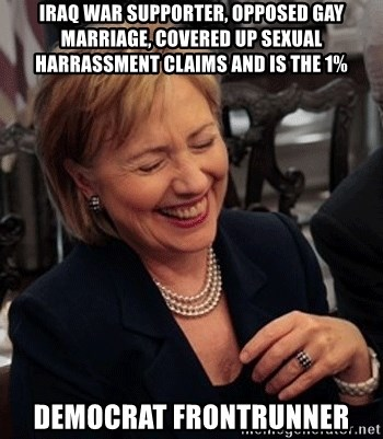 hillary clinton laughing - iraq war supporter, opposed gay marriage, covered up sexual harrassment claims and is the 1% democrat frontrunner