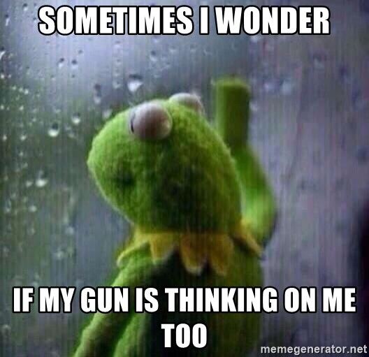 sometimes i wonder if my gun is thinking on me too sad kermit window meme generator