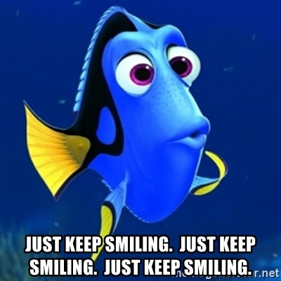 dory meme  - just keep smiling.  just keep smiling.  just keep smiling.