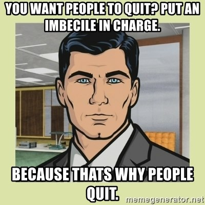Sterling Archer - You want people to quit? Put an Imbecile in charge.  Because thats why people quit.