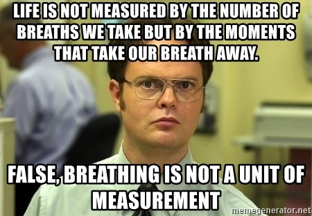 Dwight Schrute - Life is not measured by the number of breaths we take but by the moments that take our breath away. False, breathing is not a unit of measurement