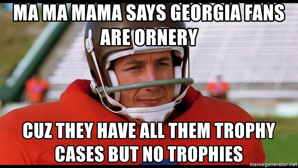 Waterboy Adam Sandler - ma ma mama says georgia fans are ornery  cuz they have all them trophy cases but no trophies