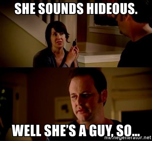 jake from state farm meme - She sounds hideous. Well she's a guy, so…