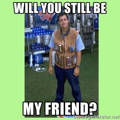 Will You Still Be My Friend The Waterboy Meme Generator