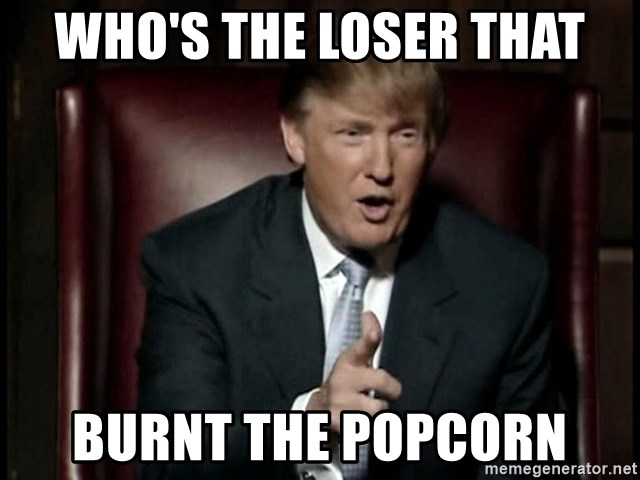 Whos The Loser That Burnt The Popcorn Donald Trump Meme Generator