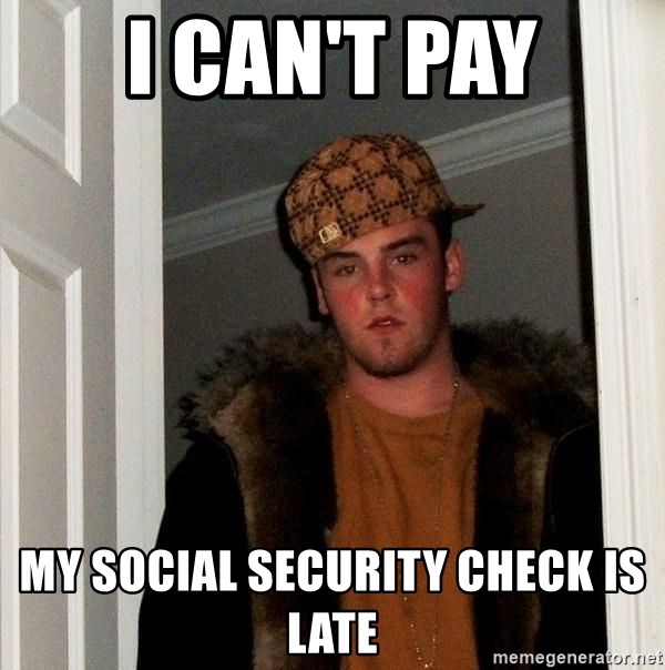 Scumbag Steve - I can't pay My Social Security Check is late