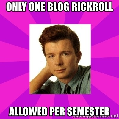 RIck Astley - Only one blog rickroll  allowed per semester