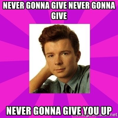 RIck Astley - NEVER GONNA GIVE NEVER GONNA GIVE NEVER GONNA GIVE YOU UP