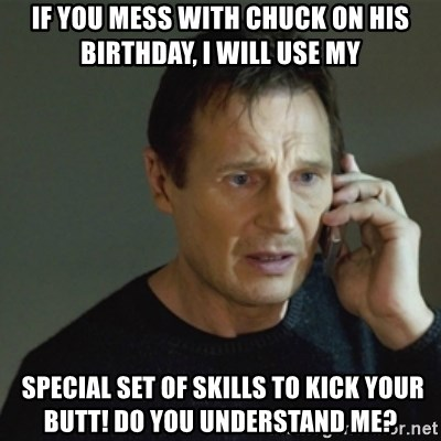 taken meme - If you mess with Chuck on his birthday, I will use my  special set of skills to kick your butt! Do you understand me?