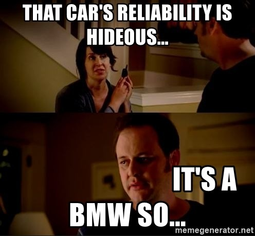 jake from state farm meme - That car's reliability is hideous...                              It's a BMW so...