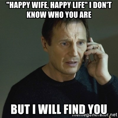 "I don't know who you are... - ""happy wife, happy life"" i don't know who you are but i will find you"
