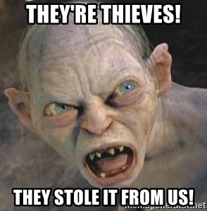 GOLLUM ! - They're thieves! they stole it from us!