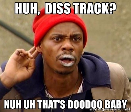 Huh, Diss Track? nuh uh that's doodoo baby - Tyrone Biggums