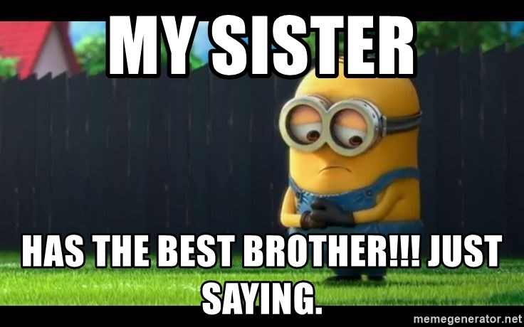 My Sister Has The Best Brother Just Saying Sad Minion2 Meme