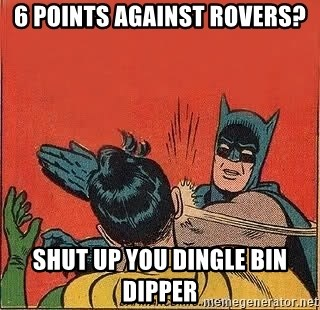 6 points against rovers? Shut up you dingle bin dipper