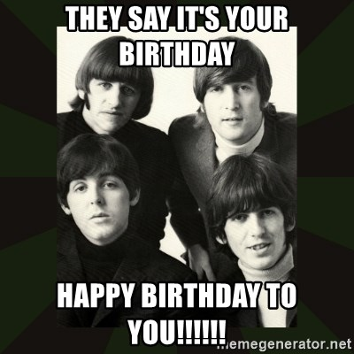 beatles - They say it's your birthday Happy birthday to you!!!!!!