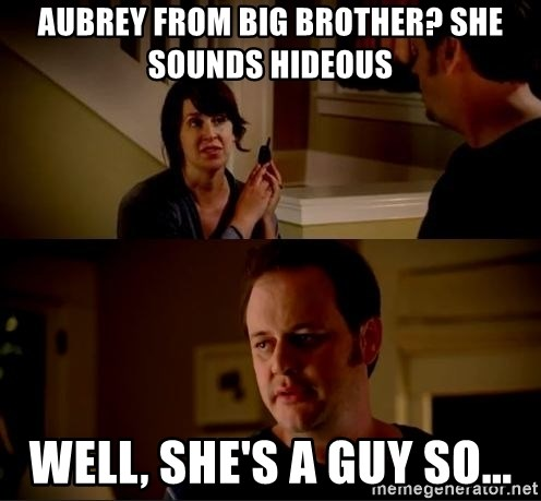 jake from state farm meme - Aubrey from Big Brother? She sounds hideous Well, she's a guy so...