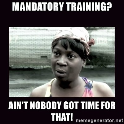 AINT NOBODY GOT TIME FOR  - Mandatory Training? Ain't nobody got time for that!