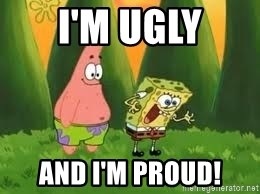 Ugly and i'm proud! - I'm Ugly and I'm Proud!